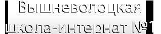 Вышневолоцкая школа-интернат №1